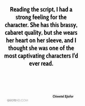 Chiwetel Ejiofor - Reading the script, I had a strong feeling for the character. She has this brassy, cabaret quality, but she wears her heart on her sleeve, and I thought she was one of the most captivating characters I'd ever read.
