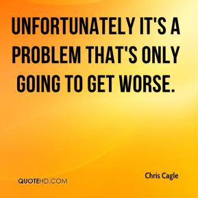Chris Cagle - Unfortunately it's a problem that's only going to get worse.