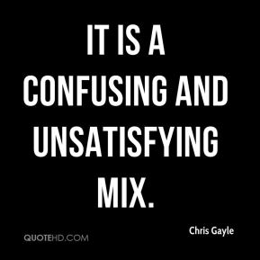 Chris Gayle - It is a confusing and unsatisfying mix.