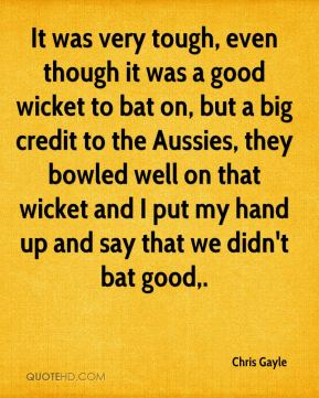 It was very tough, even though it was a good wicket to bat on, but a big credit to the Aussies, they bowled well on that wicket and I put my hand up and say that we didn't bat good.