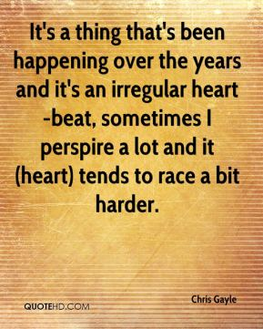 Chris Gayle - It's a thing that's been happening over the years and it's an irregular heart-beat, sometimes I perspire a lot and it (heart) tends to race a bit harder.
