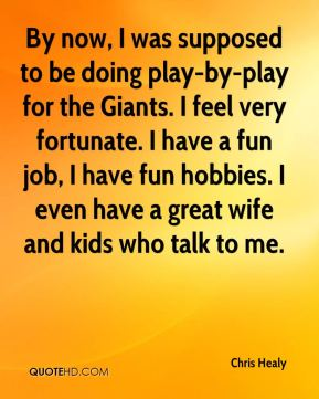 By now, I was supposed to be doing play-by-play for the Giants. I feel very fortunate. I have a fun job, I have fun hobbies. I even have a great wife and kids who talk to me.
