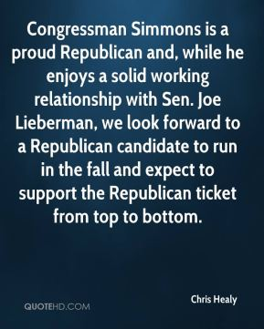 Chris Healy - Congressman Simmons is a proud Republican and, while he enjoys a solid working relationship with Sen. Joe Lieberman, we look forward to a Republican candidate to run in the fall and expect to support the Republican ticket from top to bottom.