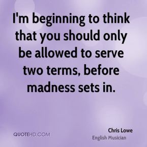 I'm beginning to think that you should only be allowed to serve two terms, before madness sets in.