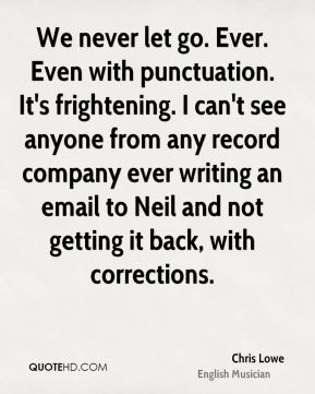 Chris Lowe - We never let go. Ever. Even with punctuation. It's frightening. I can't see anyone from any record company ever writing an email to Neil and not getting it back, with corrections.