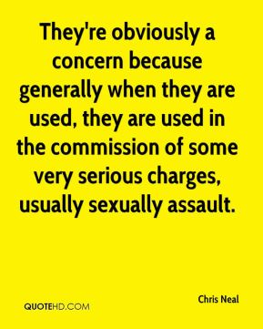 Chris Neal - They're obviously a concern because generally when they are used, they are used in the commission of some very serious charges, usually sexually assault.