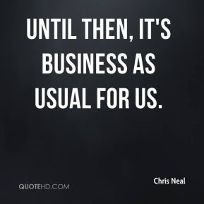 Chris Neal - Until then, it's business as usual for us.