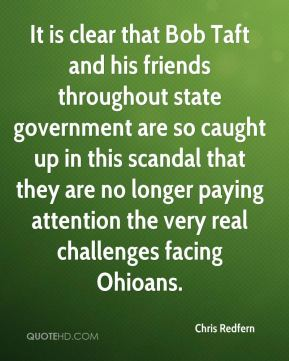 Chris Redfern - It is clear that Bob Taft and his friends throughout state government are so caught up in this scandal that they are no longer paying attention the very real challenges facing Ohioans.
