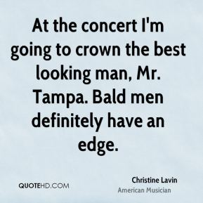 Christine Lavin - At the concert I'm going to crown the best looking man, Mr. Tampa. Bald men definitely have an edge.