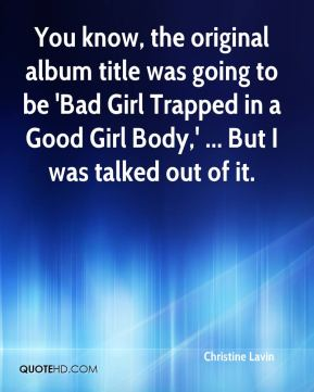 Christine Lavin - You know, the original album title was going to be 'Bad Girl Trapped in a Good Girl Body,' ... But I was talked out of it.