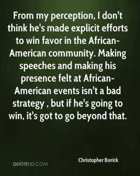 Christopher Borick - From my perception, I don't think he's made explicit efforts to win favor in the African-American community. Making speeches and making his presence felt at African-American events isn't a bad strategy , but if he's going to win, it's got to go beyond that.