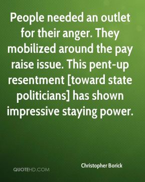 Christopher Borick - People needed an outlet for their anger. They mobilized around the pay raise issue. This pent-up resentment [toward state politicians] has shown impressive staying power.