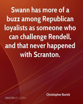 Christopher Borick - Swann has more of a buzz among Republican loyalists as someone who can challenge Rendell, and that never happened with Scranton.