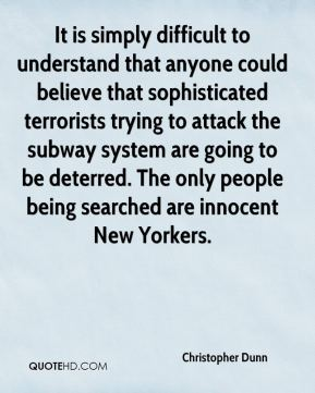 Christopher Dunn - It is simply difficult to understand that anyone could believe that sophisticated terrorists trying to attack the subway system are going to be deterred. The only people being searched are innocent New Yorkers.