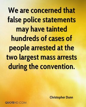 Christopher Dunn - We are concerned that false police statements may have tainted hundreds of cases of people arrested at the two largest mass arrests during the convention.