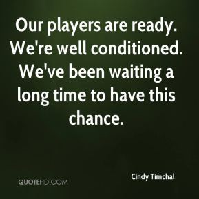 Cindy Timchal - Our players are ready. We're well conditioned. We've been waiting a long time to have this chance.