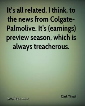 Clark Yingst - It's all related, I think, to the news from Colgate-Palmolive. It's (earnings) preview season, which is always treacherous.
