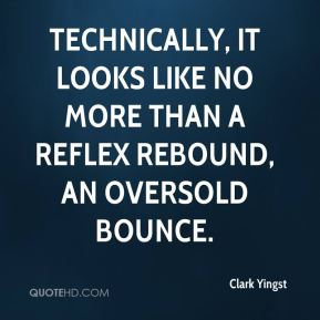 Clark Yingst - Technically, it looks like no more than a reflex rebound, an oversold bounce.