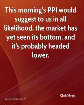 Clark Yingst - This morning's PPI would suggest to us in all likelihood, the market has yet seen its bottom, and it's probably headed lower.