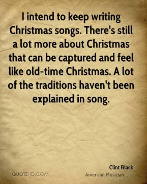 Clint Black - I intend to keep writing Christmas songs. There's still a lot more about Christmas that can be captured and feel like old-time Christmas. A lot of the traditions haven't been explained in song.
