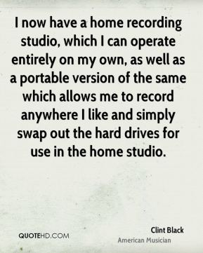 Clint Black - I now have a home recording studio, which I can operate entirely on my own, as well as a portable version of the same which allows me to record anywhere I like and simply swap out the hard drives for use in the home studio.