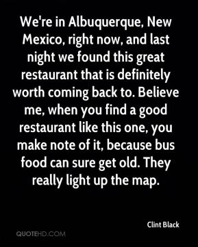 Clint Black - We're in Albuquerque, New Mexico, right now, and last night we found this great restaurant that is definitely worth coming back to. Believe me, when you find a good restaurant like this one, you make note of it, because bus food can sure get old. They really light up the map.