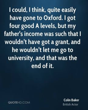Colin Baker - I could, I think, quite easily have gone to Oxford. I got four good A levels, but my father's income was such that I wouldn't have got a grant, and he wouldn't let me go to university, and that was the end of it.