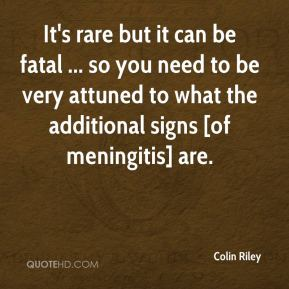 It's rare but it can be fatal ... so you need to be very attuned to what the additional signs [of meningitis] are.