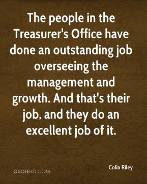 Colin Riley - The people in the Treasurer's Office have done an outstanding job overseeing the management and growth. And that's their job, and they do an excellent job of it.