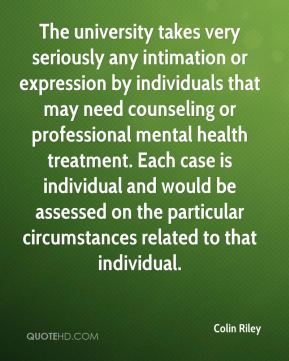 Colin Riley - The university takes very seriously any intimation or expression by individuals that may need counseling or professional mental health treatment. Each case is individual and would be assessed on the particular circumstances related to that individual.