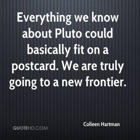 Colleen Hartman - Everything we know about Pluto could basically fit on a postcard. We are truly going to a new frontier.