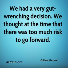 We had a very gut-wrenching decision. We thought at the time that there was too much risk to go forward.