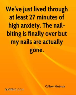Colleen Hartman - We've just lived through at least 27 minutes of high anxiety. The nail-biting is finally over but my nails are actually gone.