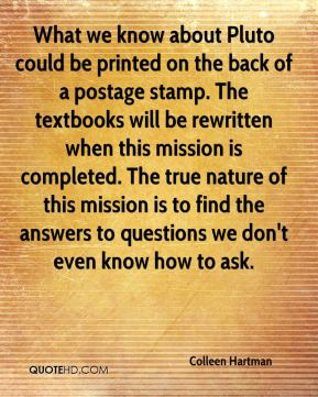 What we know about Pluto could be printed on the back of a postage stamp. The textbooks will be rewritten when this mission is completed. The true nature of this mission is to find the answers to questions we don't even know how to ask.