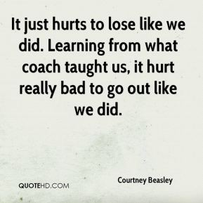 Courtney Beasley - It just hurts to lose like we did. Learning from what coach taught us, it hurt really bad to go out like we did.