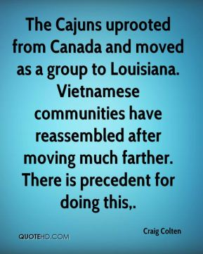Craig Colten - The Cajuns uprooted from Canada and moved as a group to Louisiana. Vietnamese communities have reassembled after moving much farther. There is precedent for doing this.