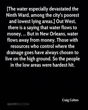 Craig Colten - [The water especially devastated the Ninth Ward, among the city's poorest and lowest lying areas.] Out West, there is a saying that water flows to money, ... But in New Orleans, water flows away from money. Those with resources who control where the drainage goes have always chosen to live on the high ground. So the people in the low areas were hardest hit.