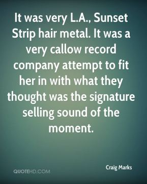 Craig Marks - It was very L.A., Sunset Strip hair metal. It was a very callow record company attempt to fit her in with what they thought was the signature selling sound of the moment.