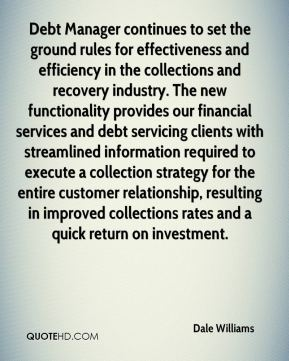 Dale Williams - Debt Manager continues to set the ground rules for effectiveness and efficiency in the collections and recovery industry. The new functionality provides our financial services and debt servicing clients with streamlined information required to execute a collection strategy for the entire customer relationship, resulting in improved collections rates and a quick return on investment.