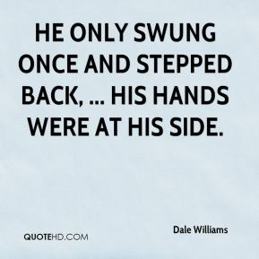 Dale Williams - He only swung once and stepped back, ... His hands were at his side.