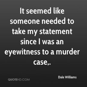 It seemed like someone needed to take my statement since I was an eyewitness to a murder case.