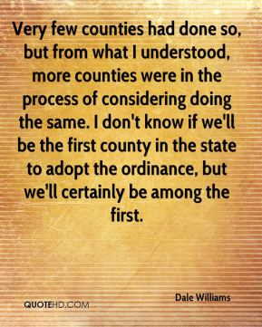 Very few counties had done so, but from what I understood, more counties were in the process of considering doing the same. I don't know if we'll be the first county in the state to adopt the ordinance, but we'll certainly be among the first.