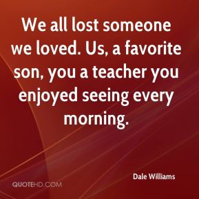Dale Williams - We all lost someone we loved. Us, a favorite son, you a teacher you enjoyed seeing every morning.