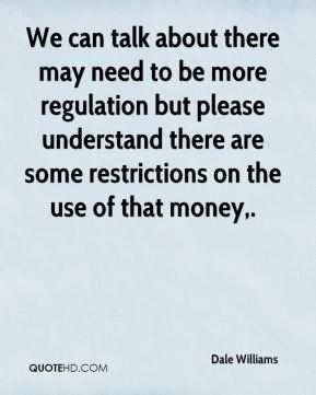 Dale Williams - We can talk about there may need to be more regulation but please understand there are some restrictions on the use of that money.