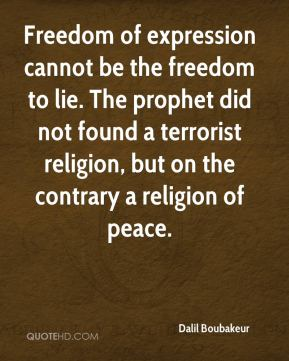 Freedom of expression cannot be the freedom to lie. The prophet did not found a terrorist religion, but on the contrary a religion of peace.