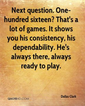 Dallas Clark - Next question. One-hundred sixteen? That's a lot of games. It shows you his consistency, his dependability. He's always there, always ready to play.