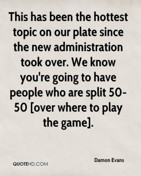 Damon Evans - This has been the hottest topic on our plate since the new administration took over. We know you're going to have people who are split 50-50 [over where to play the game].