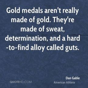 Dan Gable - Gold medals aren't really made of gold. They're made of sweat, determination, and a hard-to-find alloy called guts.
