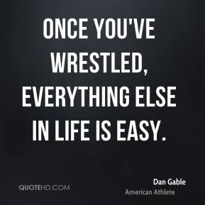Dan Gable - Once you've wrestled, everything else in life is easy.