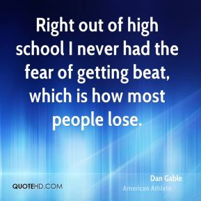 Right out of high school I never had the fear of getting beat, which is how most people lose.